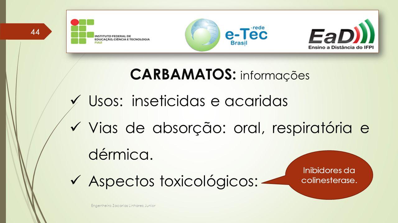 Engenheiro Zacarias Linhares Junior 44 CARBAMATOS: informações Usos: inseticidas e acaridas Vias de absorção: oral, respiratória e dérmica. Aspectos t