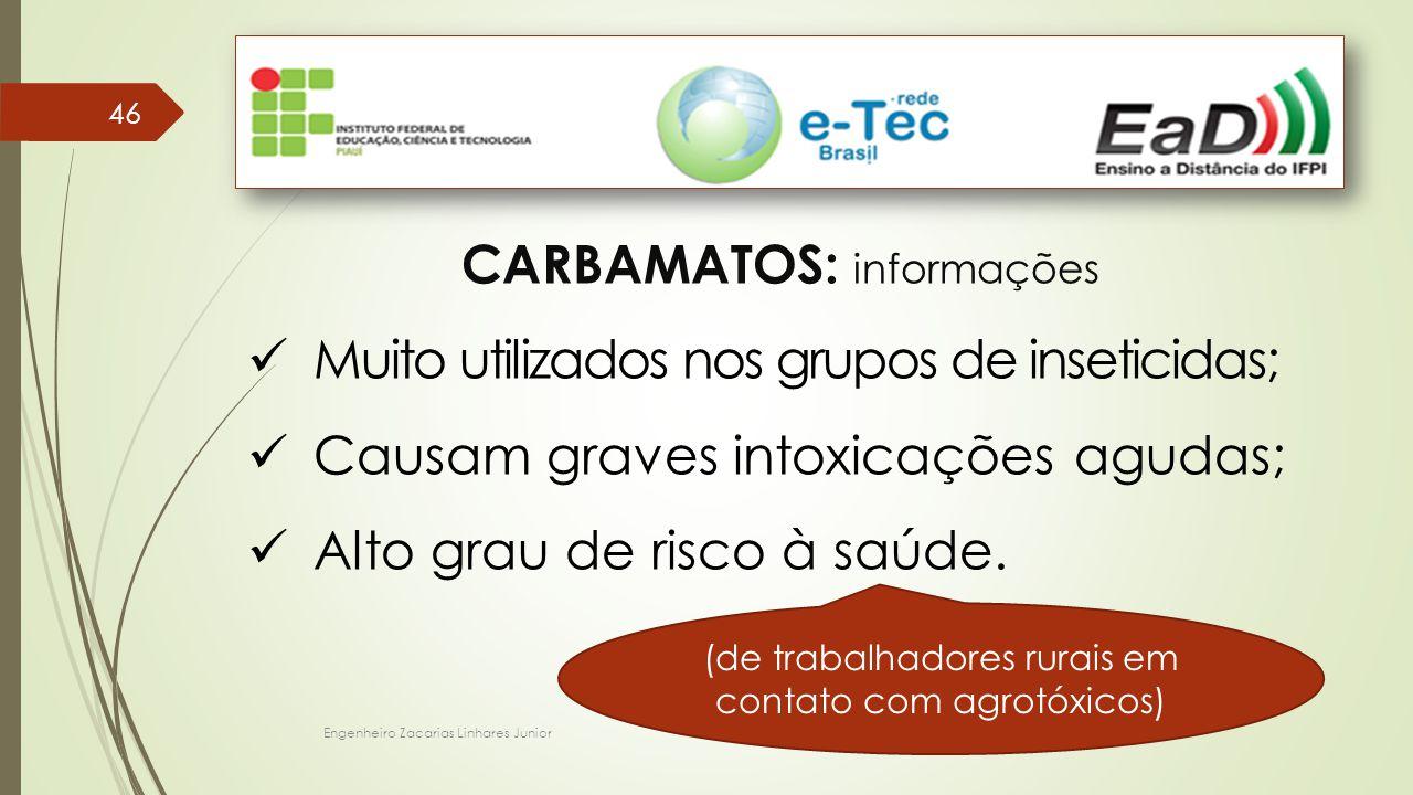 Engenheiro Zacarias Linhares Junior 46 CARBAMATOS: informações Muito utilizados nos grupos de inseticidas; Causam graves intoxicações agudas; Alto grau de risco à saúde.
