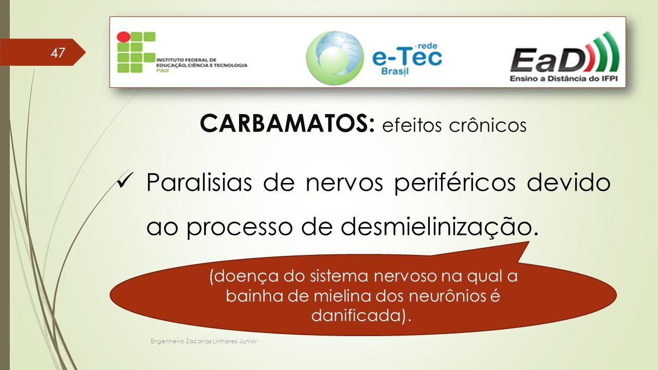 Engenheiro Zacarias Linhares Junior 47 CARBAMATOS: efeitos crônicos Paralisias de nervos periféricos devido ao processo de desmielinização. (doença do