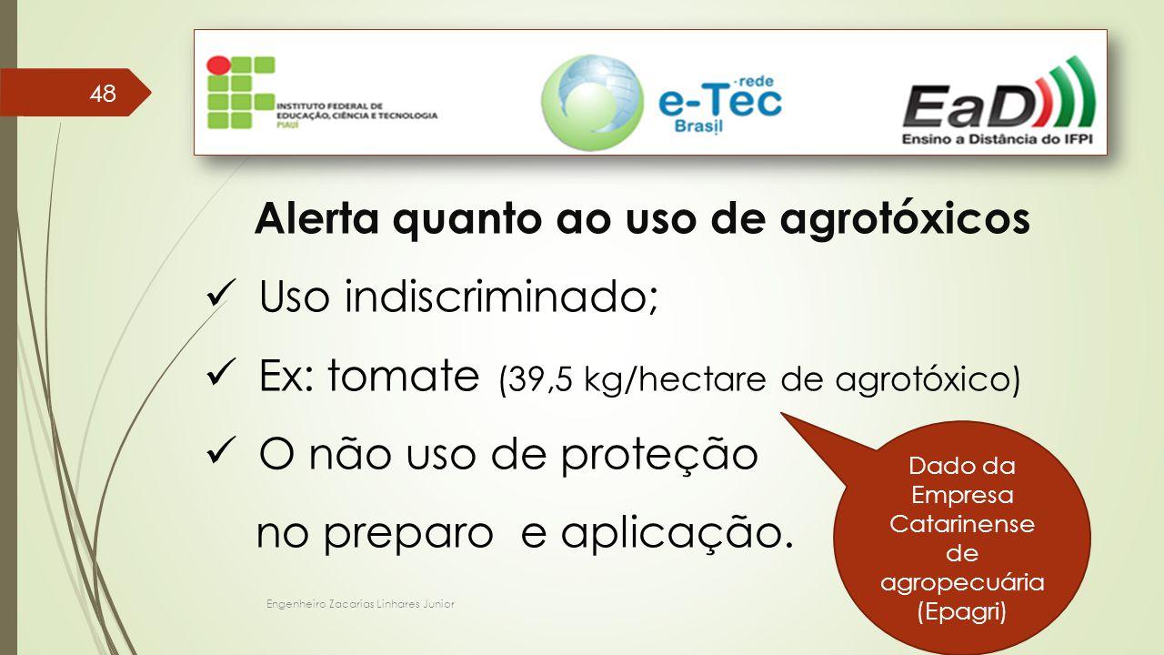 Engenheiro Zacarias Linhares Junior 48 Alerta quanto ao uso de agrotóxicos Uso indiscriminado; Ex: tomate (39,5 kg/hectare de agrotóxico) O não uso de proteção no preparo e aplicação.