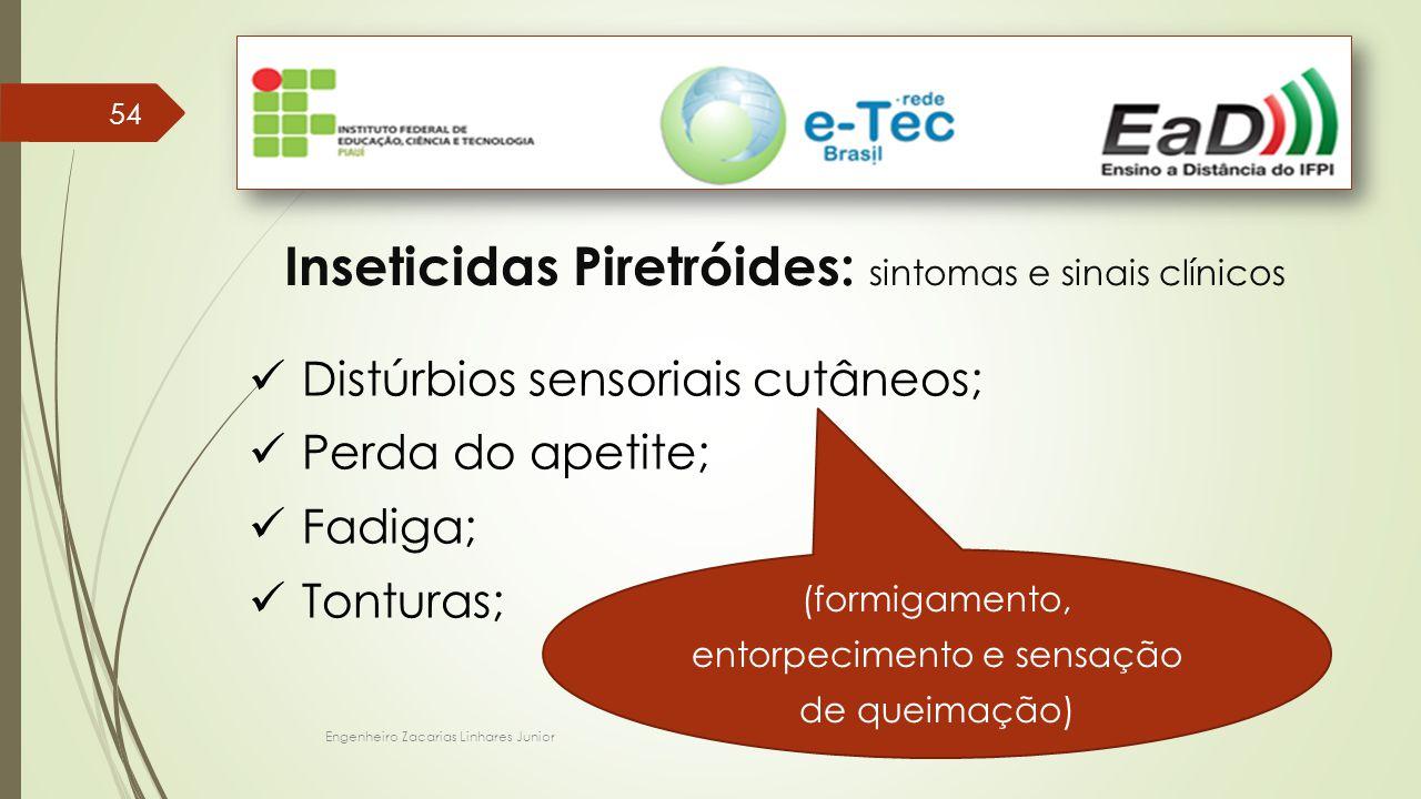 Engenheiro Zacarias Linhares Junior 54 Inseticidas Piretróides: sintomas e sinais clínicos Distúrbios sensoriais cutâneos; Perda do apetite; Fadiga; Tonturas; (formigamento, entorpecimento e sensação de queimação)