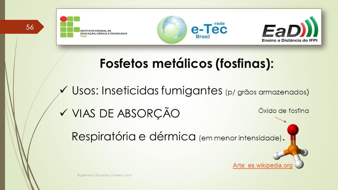 Engenheiro Zacarias Linhares Junior 56 Fosfetos metálicos (fosfinas): Usos: Inseticidas fumigantes (p/ grãos armazenados ) VIAS DE ABSORÇÃO Respiratória e dérmica (em menor intensidade).