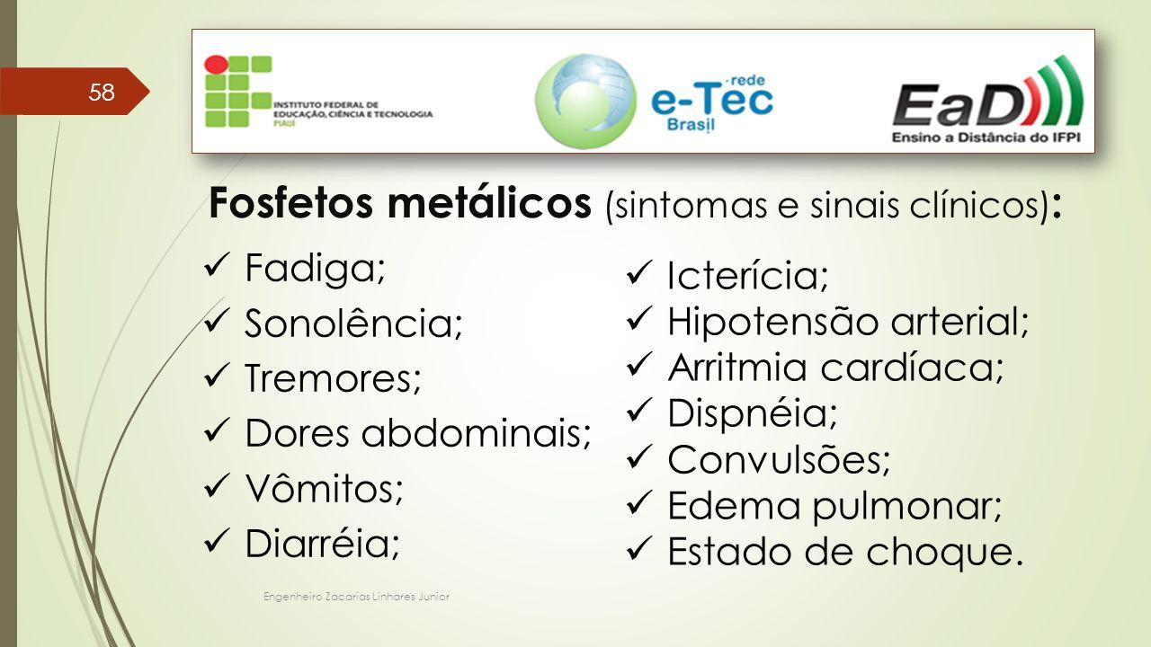 Engenheiro Zacarias Linhares Junior 58 Fosfetos metálicos (sintomas e sinais clínicos) : Fadiga; Sonolência; Tremores; Dores abdominais; Vômitos; Diarréia; Icterícia; Hipotensão arterial; Arritmia cardíaca; Dispnéia; Convulsões; Edema pulmonar; Estado de choque.