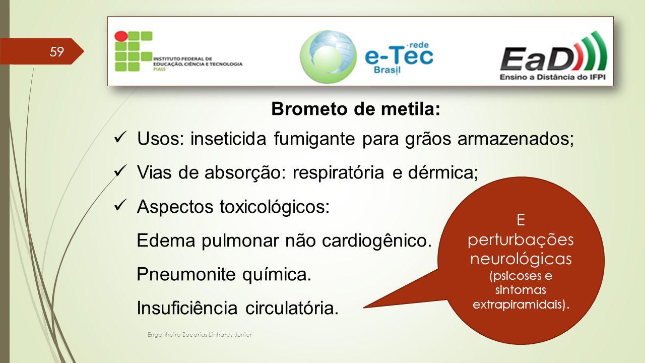 Engenheiro Zacarias Linhares Junior 59 Brometo de metila: Usos: inseticida fumigante para grãos armazenados; Vias de absorção: respiratória e dérmica; Aspectos toxicológicos: Edema pulmonar não cardiogênico.