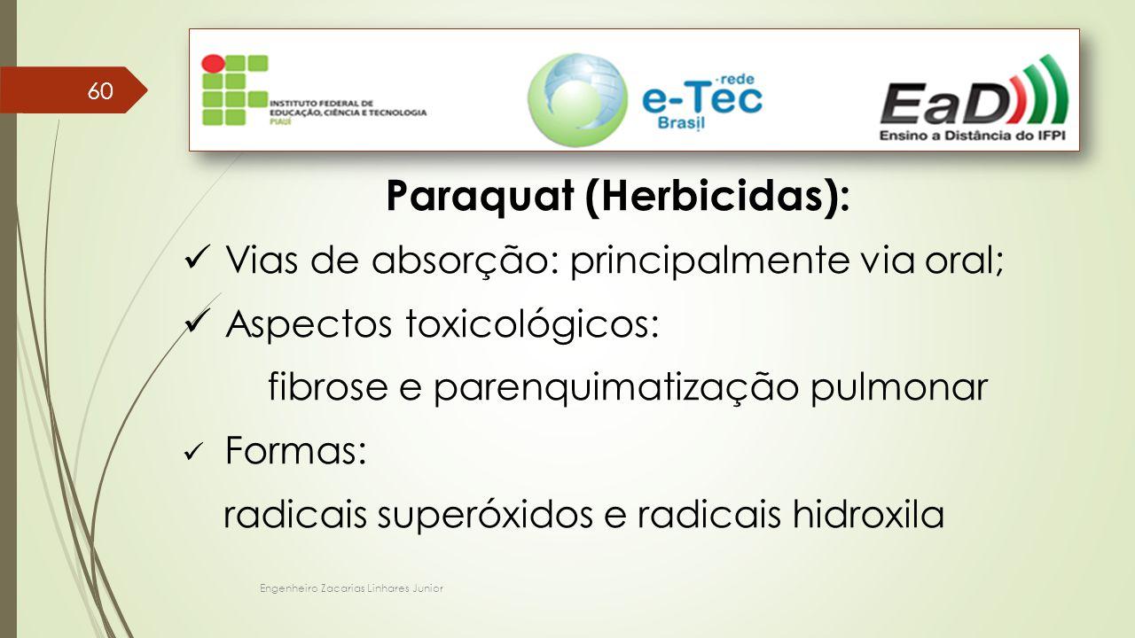 Engenheiro Zacarias Linhares Junior 60 Paraquat (Herbicidas): Vias de absorção: principalmente via oral; Aspectos toxicológicos: fibrose e parenquimatização pulmonar Formas: radicais superóxidos e radicais hidroxila