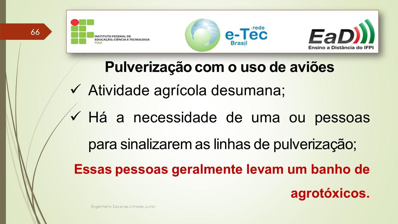 Engenheiro Zacarias Linhares Junior 66 Pulverização com o uso de aviões Atividade agrícola desumana; Há a necessidade de uma ou pessoas para sinalizarem as linhas de pulverização; Essas pessoas geralmente levam um banho de agrotóxicos.