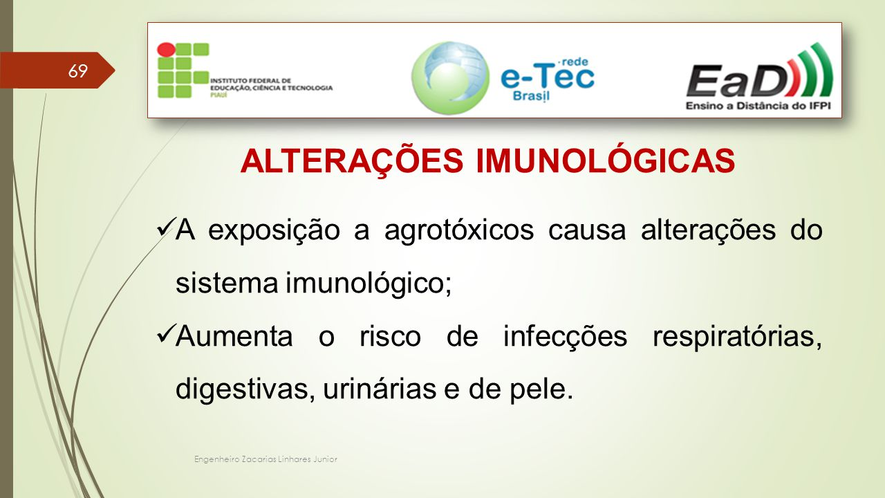 Engenheiro Zacarias Linhares Junior 69 ALTERAÇÕES IMUNOLÓGICAS A exposição a agrotóxicos causa alterações do sistema imunológico; Aumenta o risco de infecções respiratórias, digestivas, urinárias e de pele.