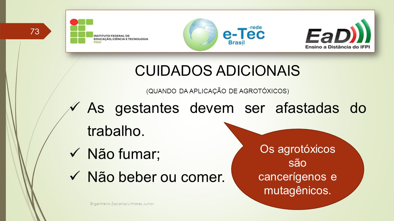 Engenheiro Zacarias Linhares Junior 73 CUIDADOS ADICIONAIS (QUANDO DA APLICAÇÃO DE AGROTÓXICOS) As gestantes devem ser afastadas do trabalho. Não fuma