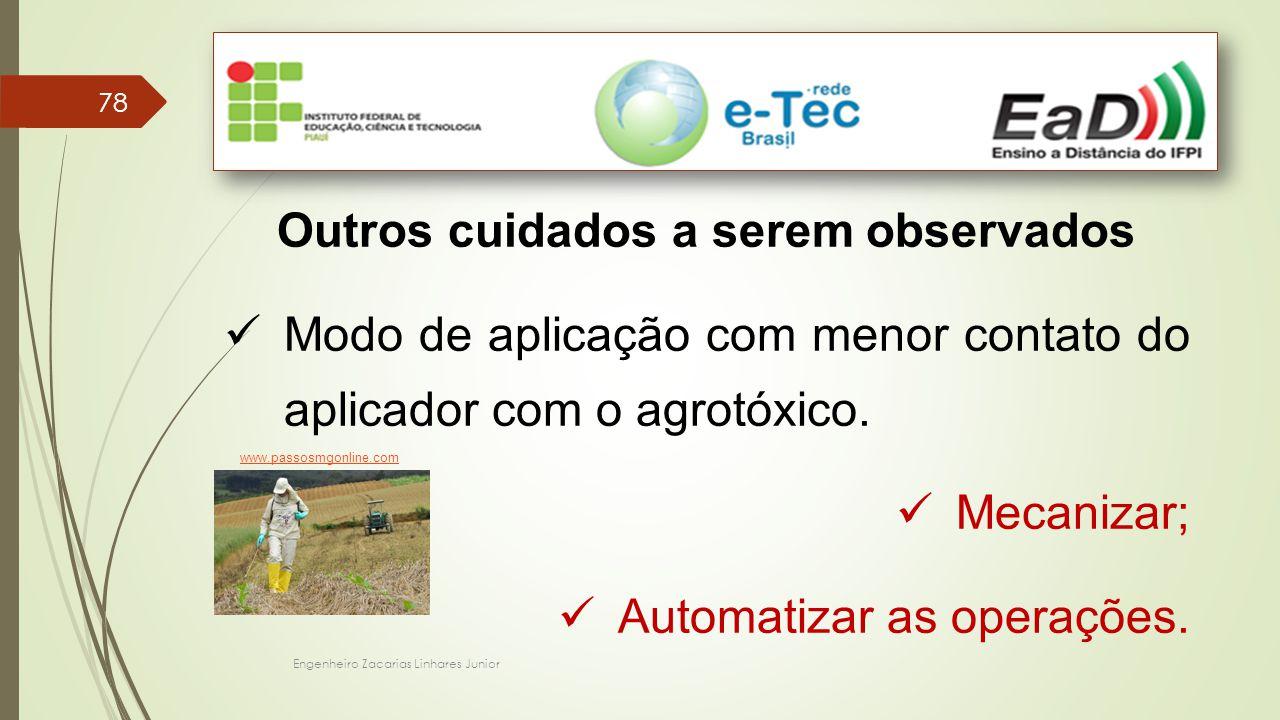 Engenheiro Zacarias Linhares Junior 78 Outros cuidados a serem observados Modo de aplicação com menor contato do aplicador com o agrotóxico. Mecanizar