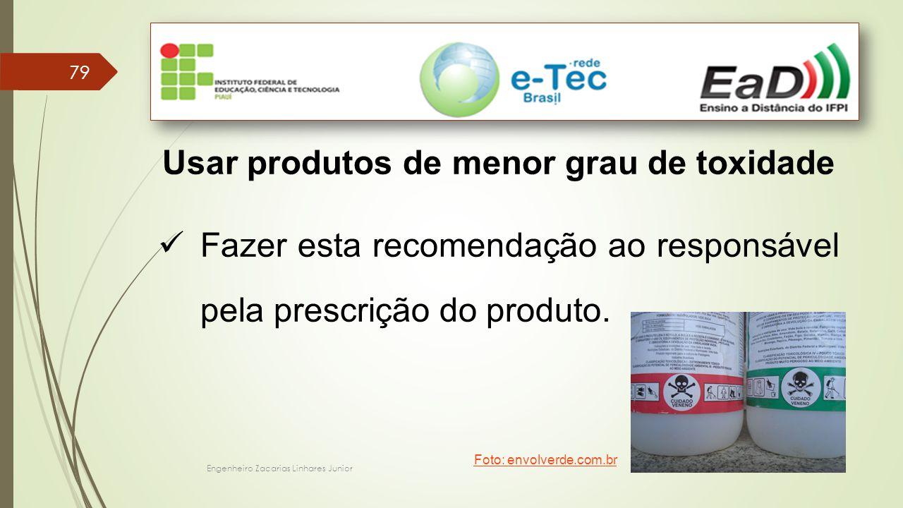 Engenheiro Zacarias Linhares Junior 79 Usar produtos de menor grau de toxidade Fazer esta recomendação ao responsável pela prescrição do produto.