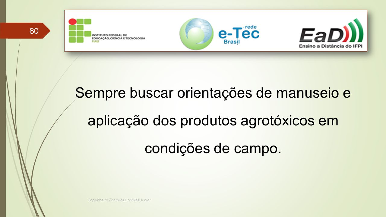 Engenheiro Zacarias Linhares Junior 80 Sempre buscar orientações de manuseio e aplicação dos produtos agrotóxicos em condições de campo.