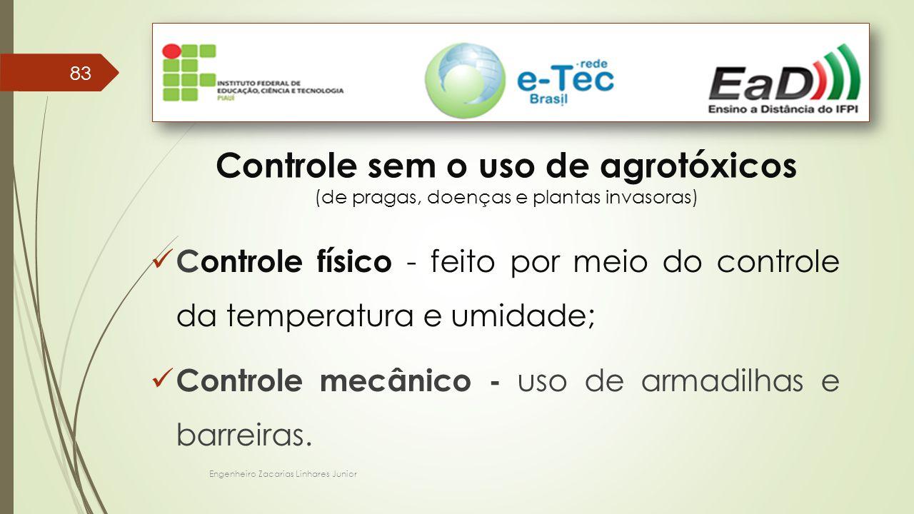 Engenheiro Zacarias Linhares Junior 83 Controle sem o uso de agrotóxicos (de pragas, doenças e plantas invasoras) Controle físico - feito por meio do controle da temperatura e umidade; Controle mecânico - uso de armadilhas e barreiras.