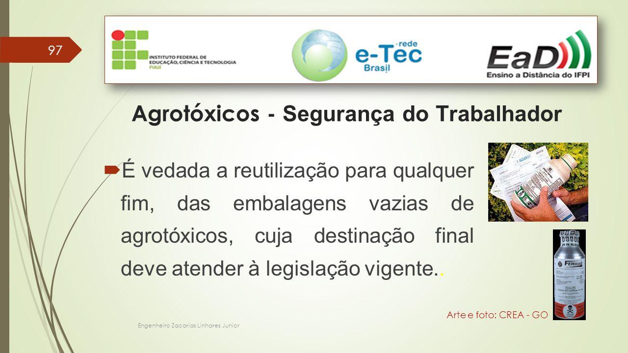 Engenheiro Zacarias Linhares Junior 97 Agrotóxicos - Segurança do Trabalhador Arte e foto: CREA - GO  É vedada a reutilização para qualquer fim, das embalagens vazias de agrotóxicos, cuja destinação final deve atender à legislação vigente..