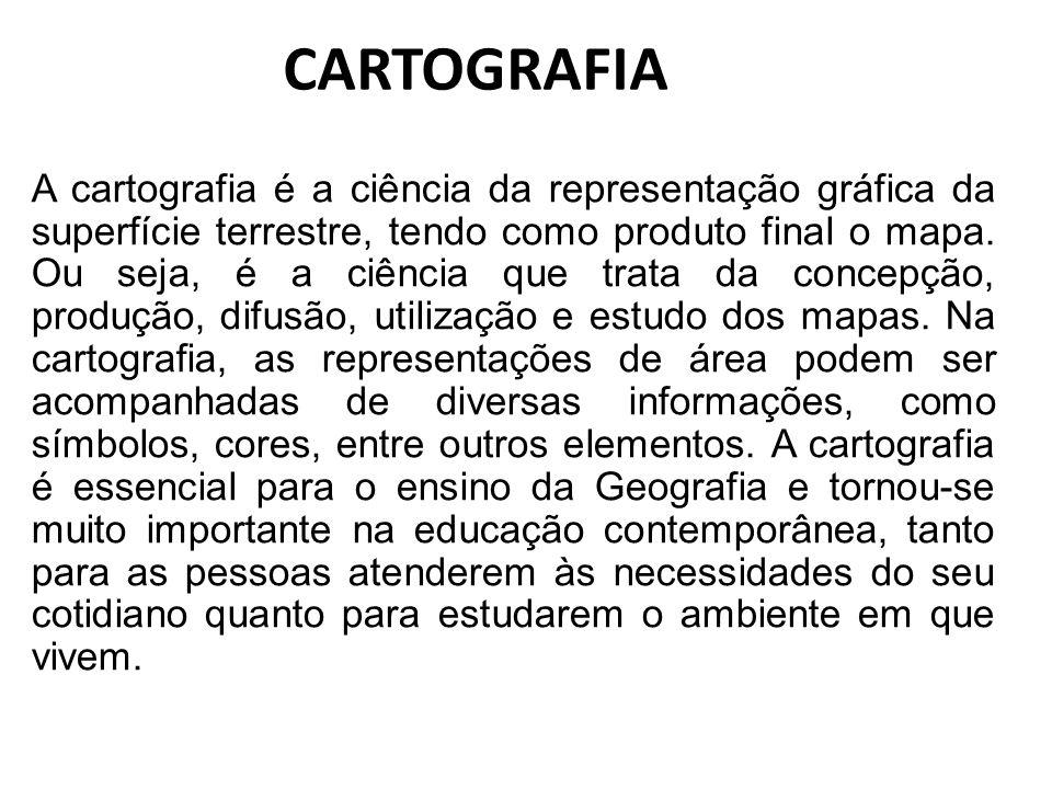 CARTOGRAFIA A cartografia é a ciência da representação gráfica da superfície terrestre, tendo como produto final o mapa. Ou seja, é a ciência que trat