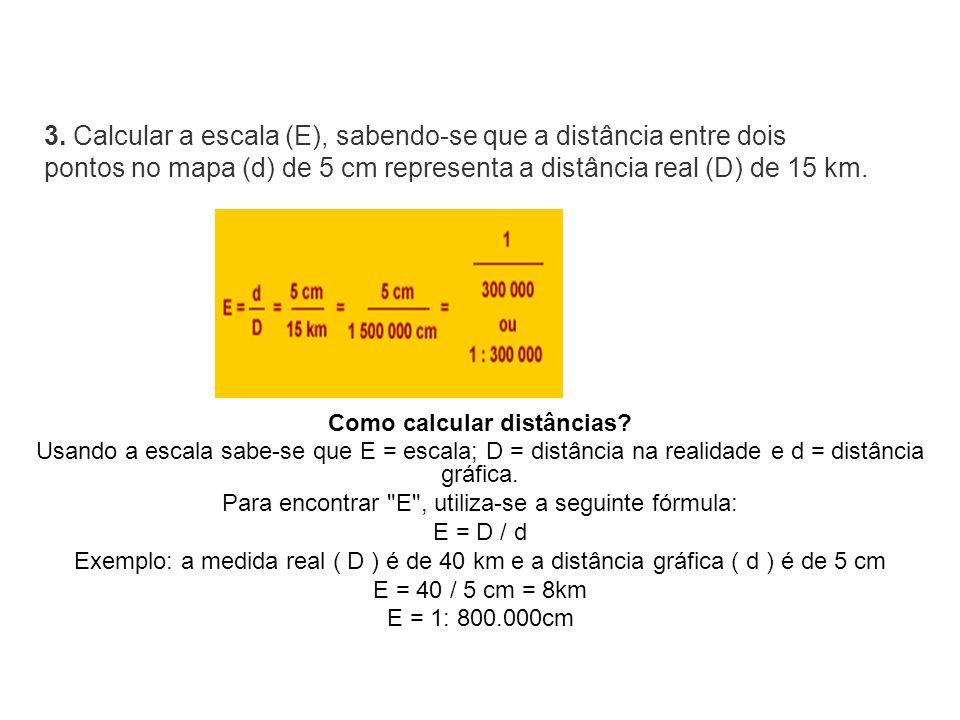 Como calcular distâncias? Usando a escala sabe-se que E = escala; D = distância na realidade e d = distância gráfica. Para encontrar