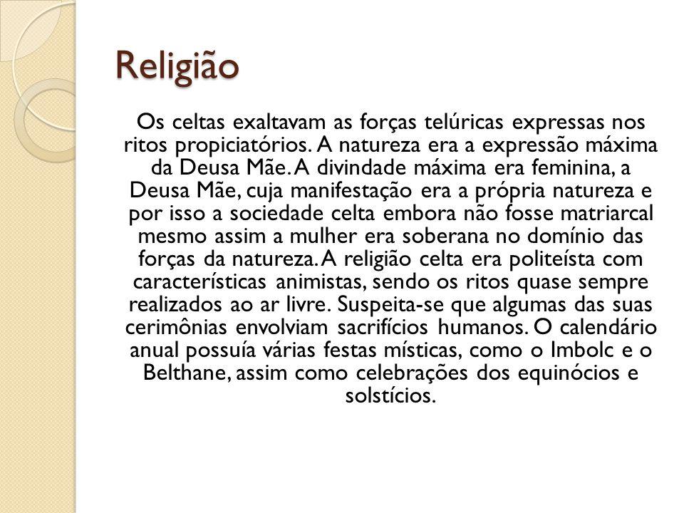Religião Os celtas exaltavam as forças telúricas expressas nos ritos propiciatórios. A natureza era a expressão máxima da Deusa Mãe. A divindade máxim