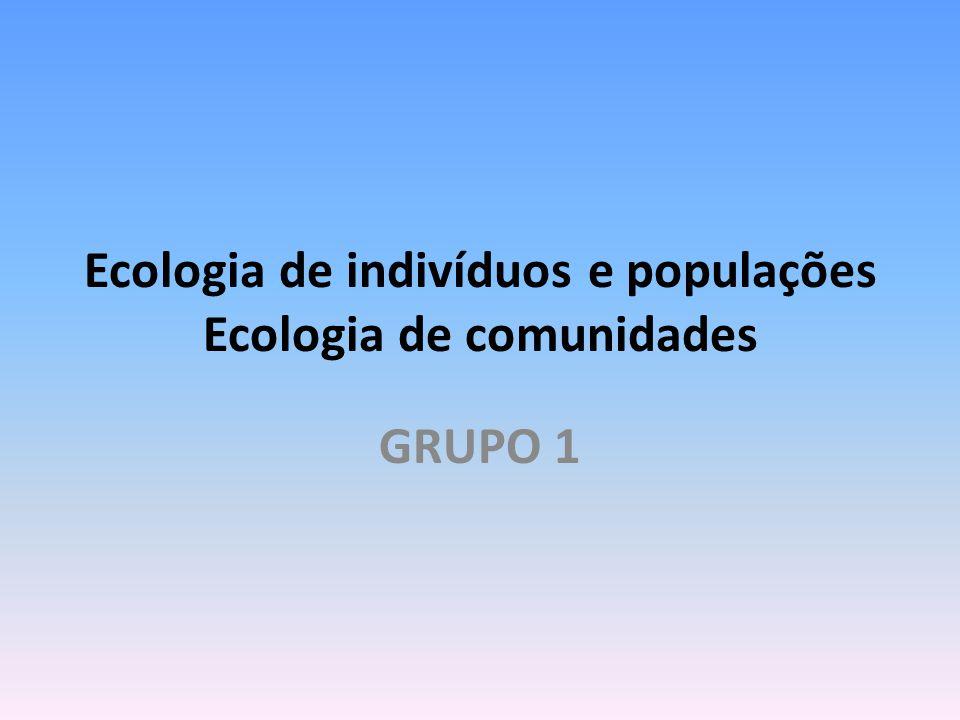 Ecologia de indivíduos e populações Ecologia de comunidades GRUPO 1