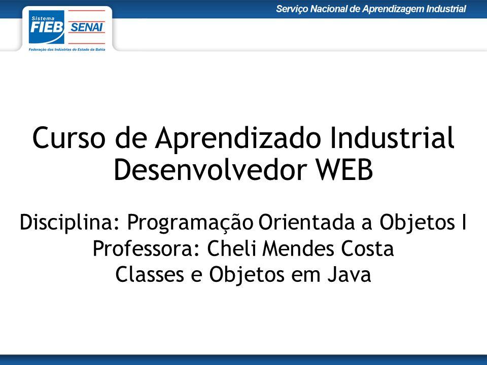 Curso de Aprendizado Industrial Desenvolvedor WEB Disciplina: Programação Orientada a Objetos I Professora: Cheli Mendes Costa Classes e Objetos em Ja