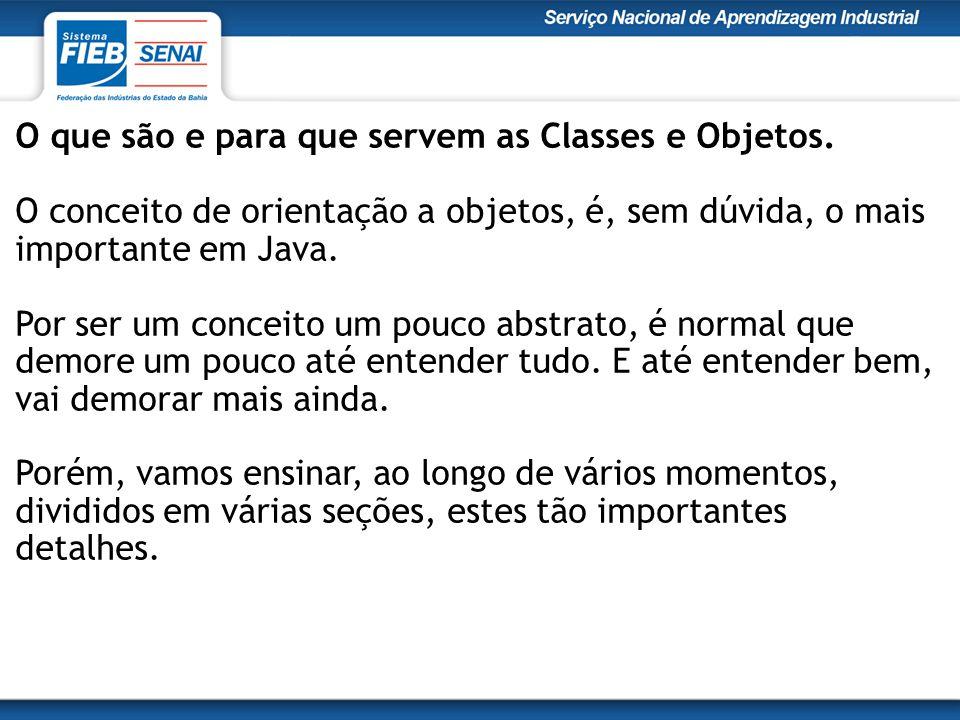 O que são e para que servem as Classes e Objetos. O conceito de orientação a objetos, é, sem dúvida, o mais importante em Java. Por ser um conceito um