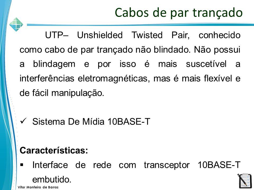Vitor Monteiro de Barros Cabos de par trançado UTP– Unshielded Twisted Pair, conhecido como cabo de par trançado não blindado. Não possui a blindagem