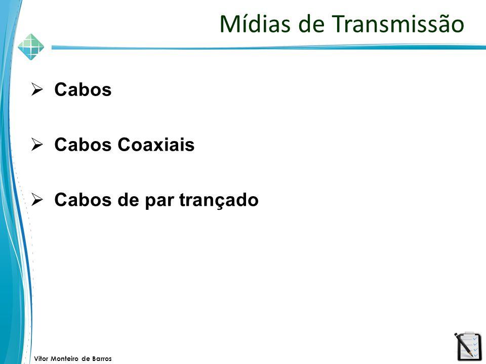 Vitor Monteiro de Barros Mídias de Transmissão  Cabos O Cabo é o meio de transmissão responsável pela transferência de informação de um ponto a o outro.