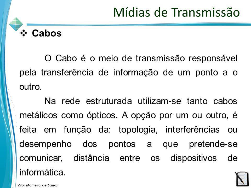 Vitor Monteiro de Barros Mídias de Transmissão  Cabos O Cabo é o meio de transmissão responsável pela transferência de informação de um ponto a o out