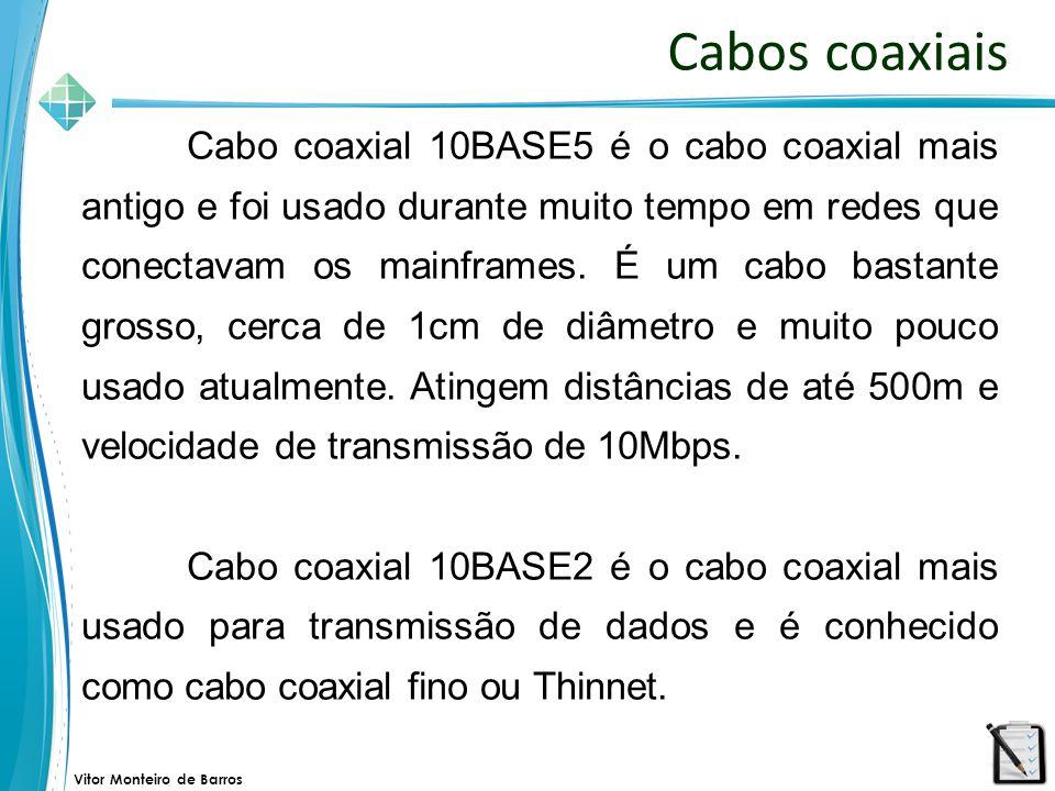 Vitor Monteiro de Barros Cabos coaxiais Cabo coaxial 10BASE5 é o cabo coaxial mais antigo e foi usado durante muito tempo em redes que conectavam os m