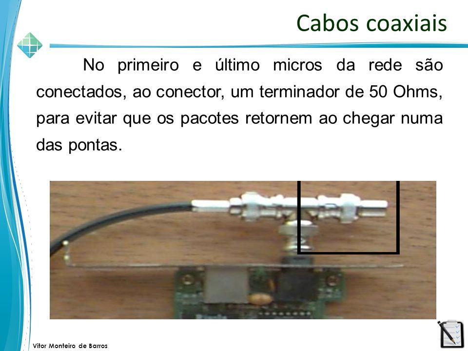 Vitor Monteiro de Barros Cabos coaxiais No primeiro e último micros da rede são conectados, ao conector, um terminador de 50 Ohms, para evitar que os