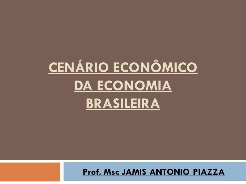 CENÁRIO ECONÔMICO DA ECONOMIA BRASILEIRA Prof. Msc JAMIS ANTONIO PIAZZA