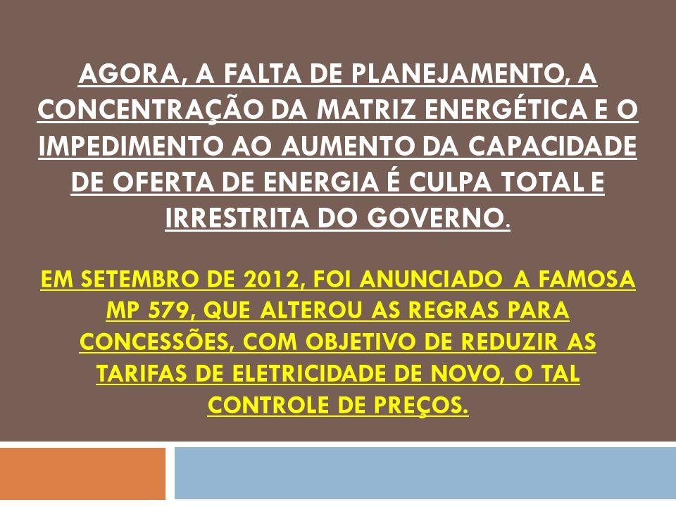 AGORA, A FALTA DE PLANEJAMENTO, A CONCENTRAÇÃO DA MATRIZ ENERGÉTICA E O IMPEDIMENTO AO AUMENTO DA CAPACIDADE DE OFERTA DE ENERGIA É CULPA TOTAL E IRRESTRITA DO GOVERNO.