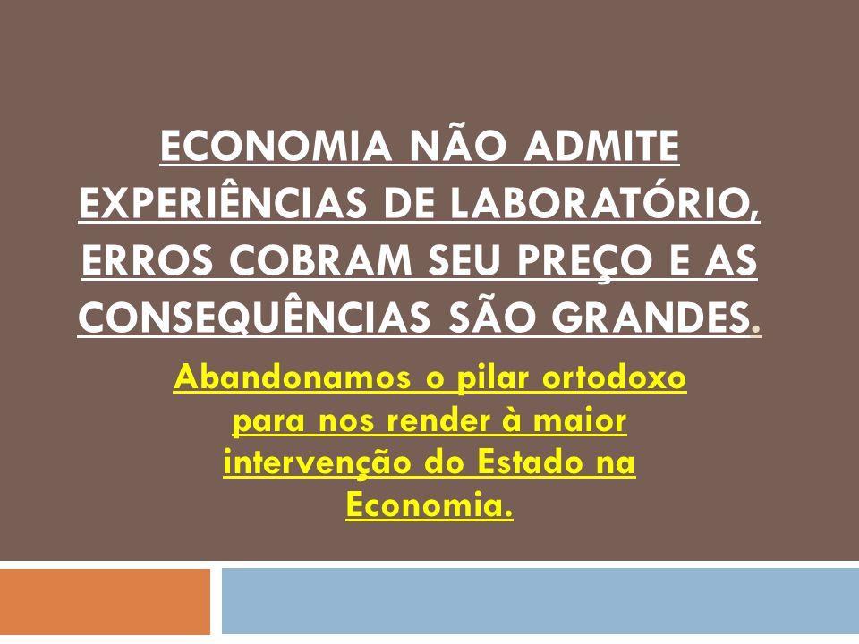 ECONOMIA NÃO ADMITE EXPERIÊNCIAS DE LABORATÓRIO, ERROS COBRAM SEU PREÇO E AS CONSEQUÊNCIAS SÃO GRANDES.