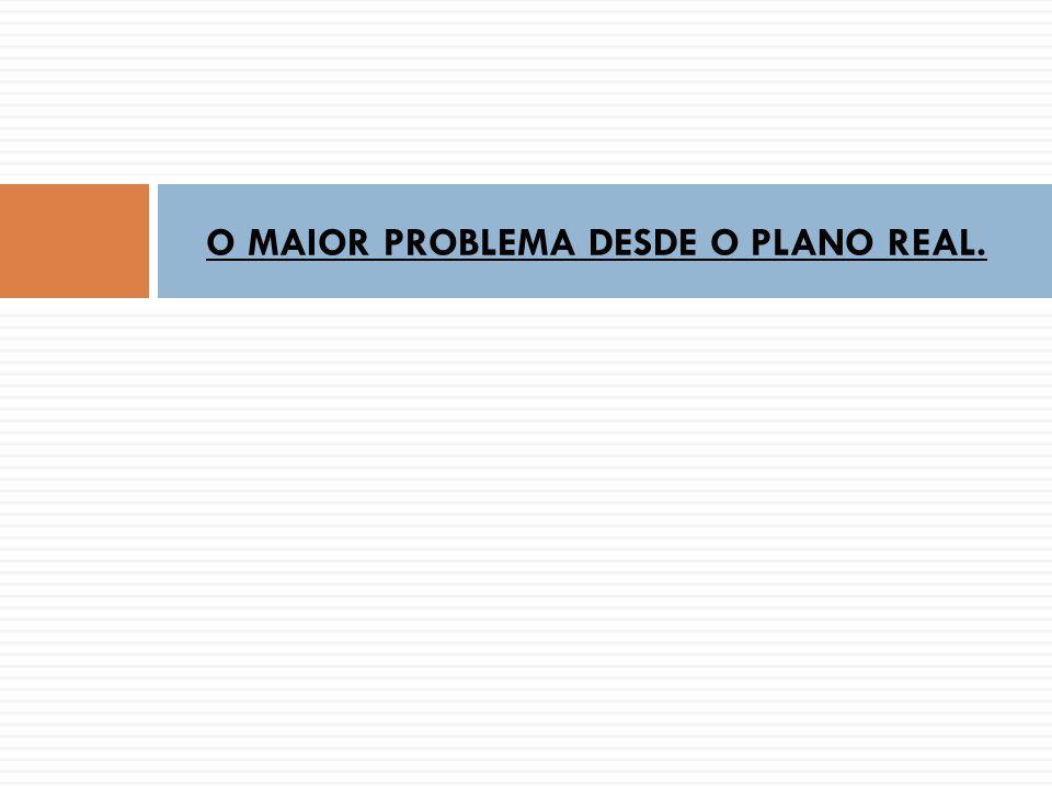 O MAIOR PROBLEMA DESDE O PLANO REAL.