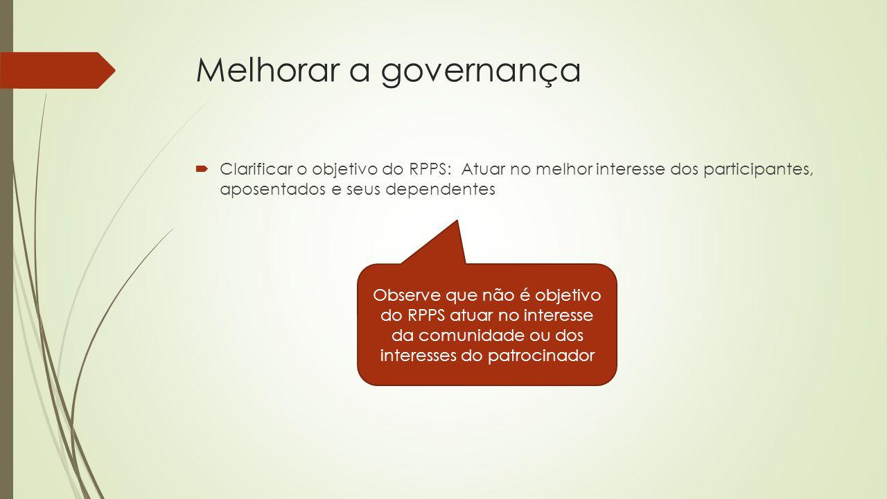 Melhorar a governança  Clarificar o objetivo do RPPS: Atuar no melhor interesse dos participantes, aposentados e seus dependentes Observe que não é o