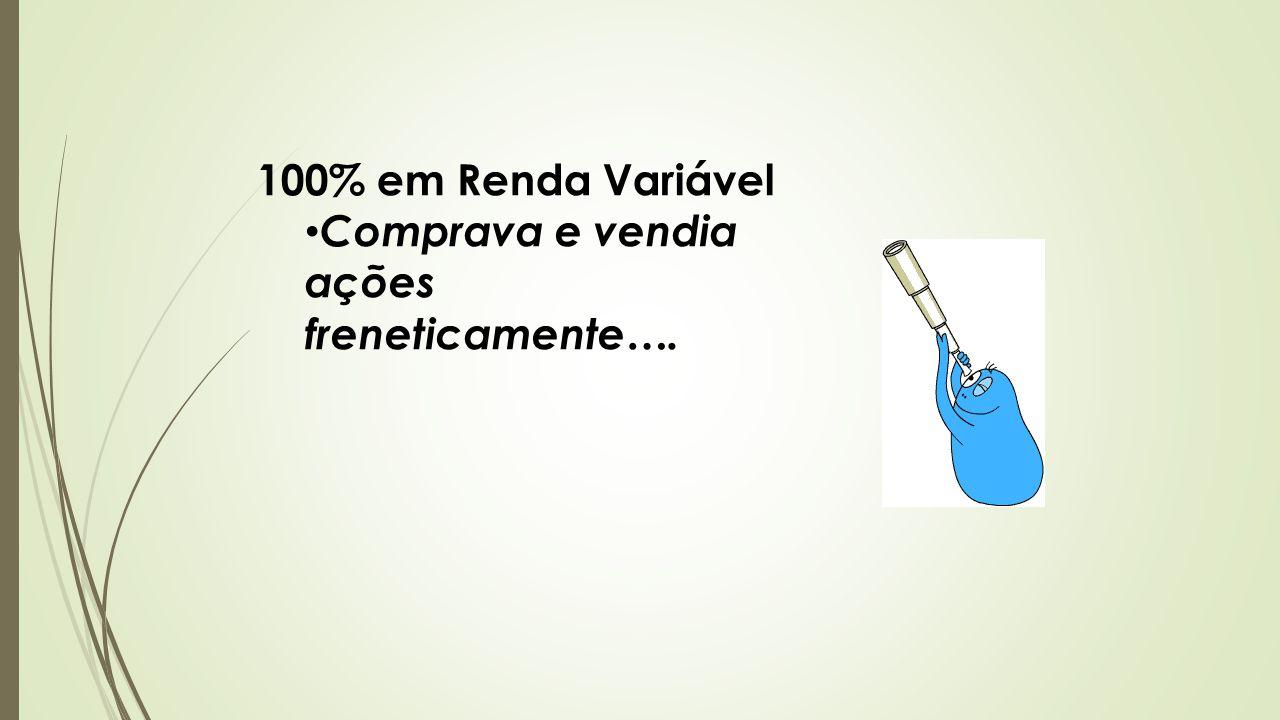 100% em Renda Variável Comprava e vendia ações freneticamente….