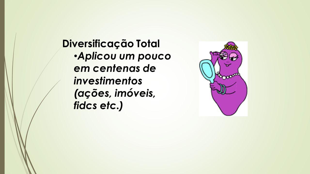 Diversificação Total Aplicou um pouco em centenas de investimentos (ações, imóveis, fidcs etc.)