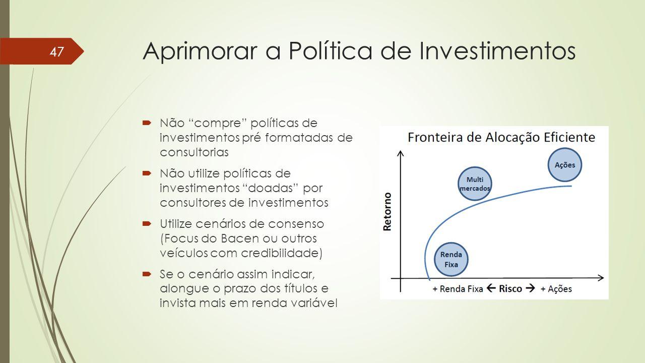 """Aprimorar a Política de Investimentos  Não """"compre"""" políticas de investimentos pré formatadas de consultorias  Não utilize políticas de investimento"""
