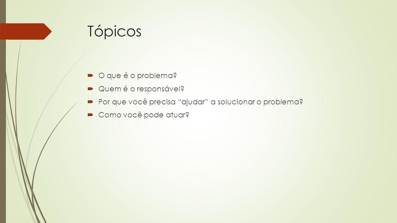"""Tópicos  O que é o problema?  Quem é o responsável?  Por que você precisa """"ajudar"""" a solucionar o problema?  Como você pode atuar?"""