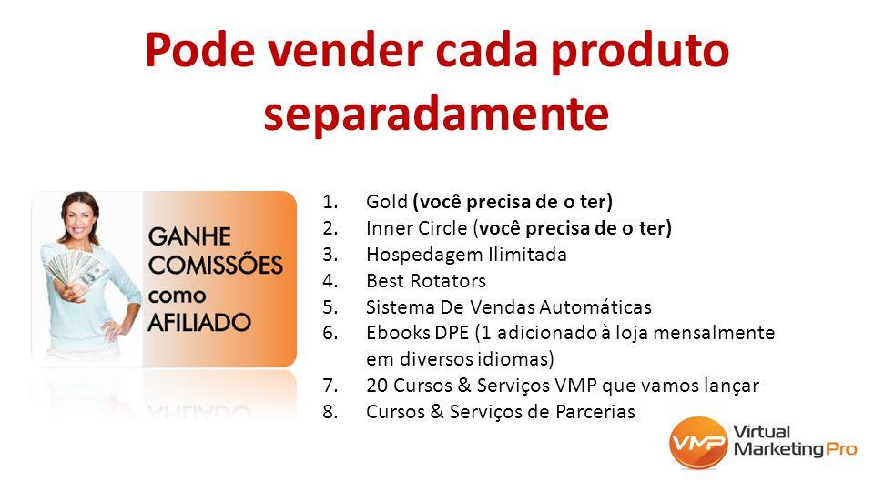 Pode vender cada produto separadamente 1.Gold (você precisa de o ter) 2.Inner Circle (você precisa de o ter) 3.Hospedagem Ilimitada 4.Best Rotators 5.Sistema De Vendas Automáticas 6.Ebooks DPE (1 adicionado à loja mensalmente em diversos idiomas) 7.20 Cursos & Serviços VMP que vamos lançar 8.Cursos & Serviços de Parcerias