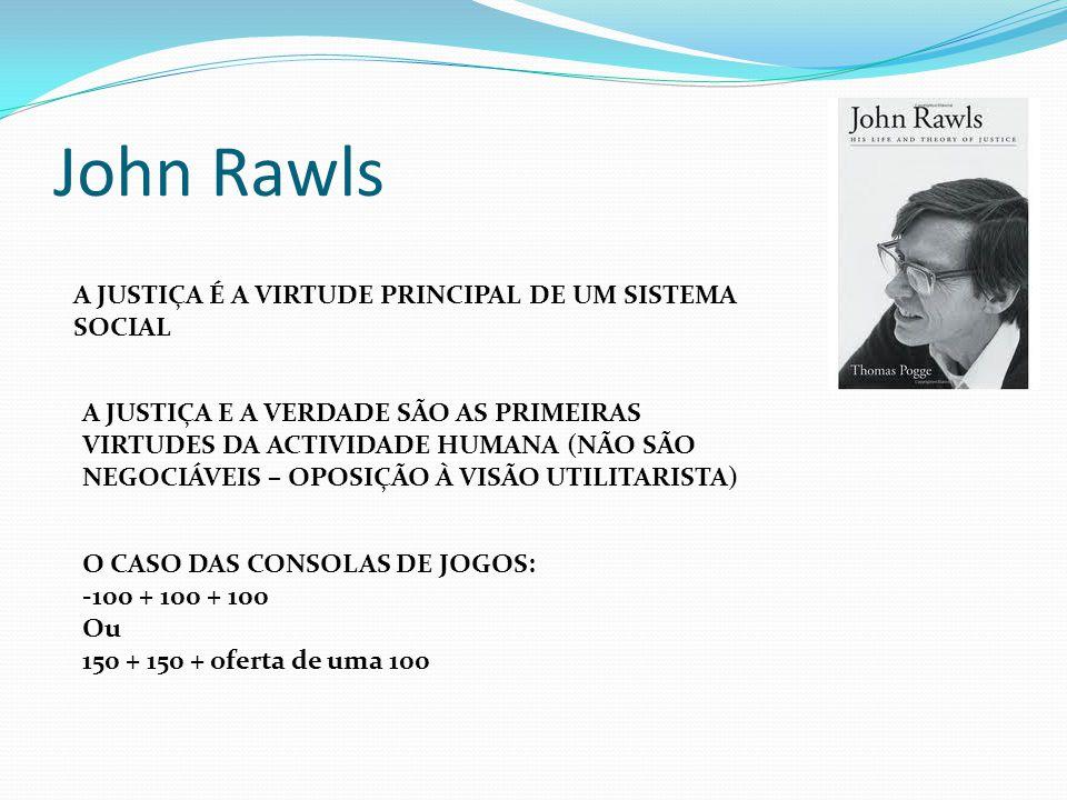 John Rawls A JUSTIÇA É A VIRTUDE PRINCIPAL DE UM SISTEMA SOCIAL A JUSTIÇA E A VERDADE SÃO AS PRIMEIRAS VIRTUDES DA ACTIVIDADE HUMANA (NÃO SÃO NEGOCIÁV