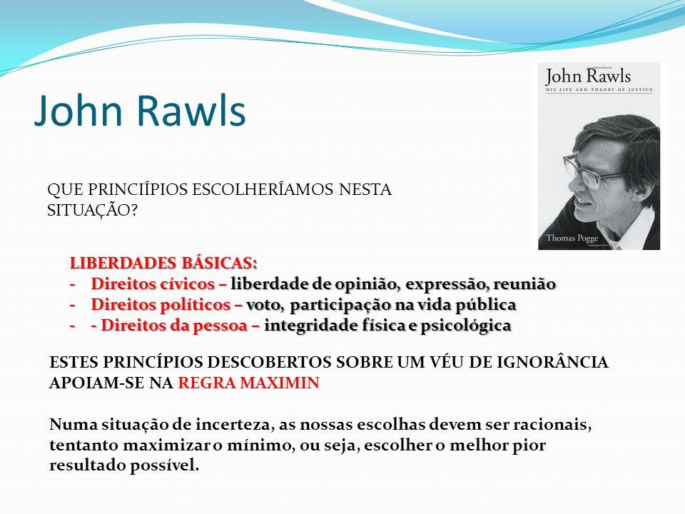 John Rawls QUE PRINCIÍPIOS ESCOLHERÍAMOS NESTA SITUAÇÃO? LIBERDADES BÁSICAS: -Direitos cívicos – liberdade de opinião, expressão, reunião -Direitos po