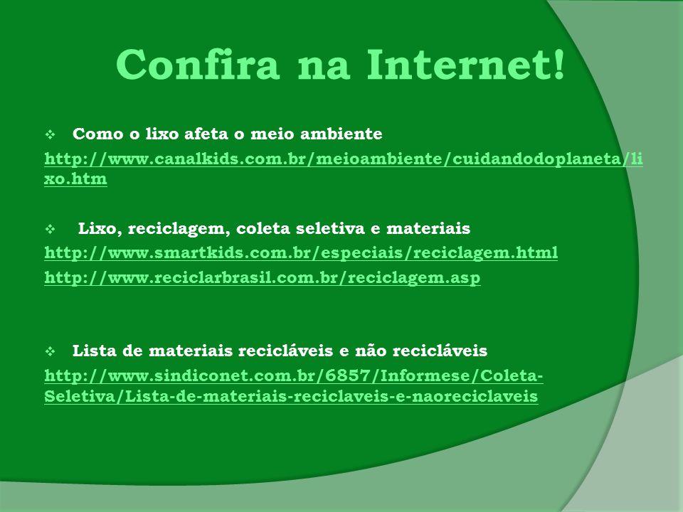 Confira na Internet!  Como o lixo afeta o meio ambiente http://www.canalkids.com.br/meioambiente/cuidandodoplaneta/li xo.htm  Lixo, reciclagem, cole
