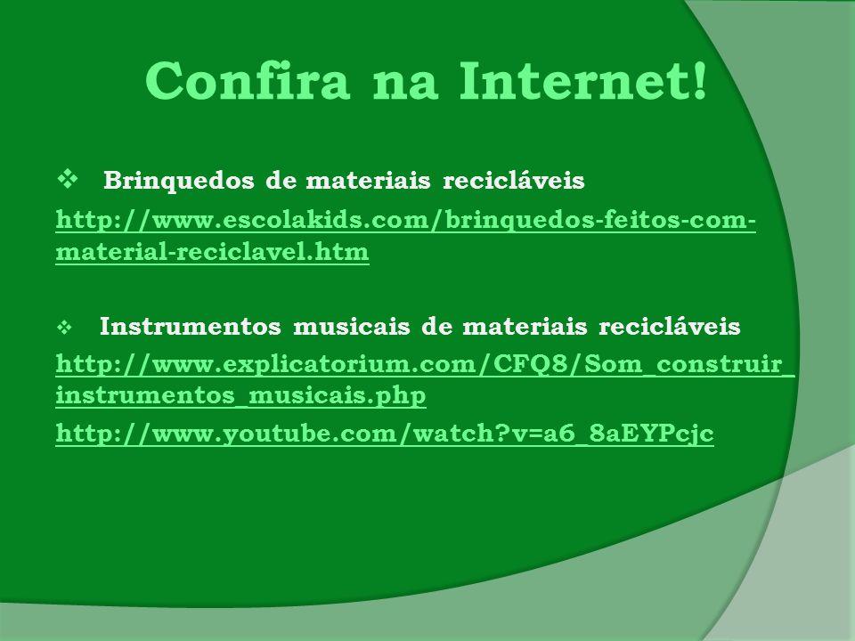 Confira na Internet!  Brinquedos de materiais recicláveis http://www.escolakids.com/brinquedos-feitos-com- material-reciclavel.htm  Instrumentos mus