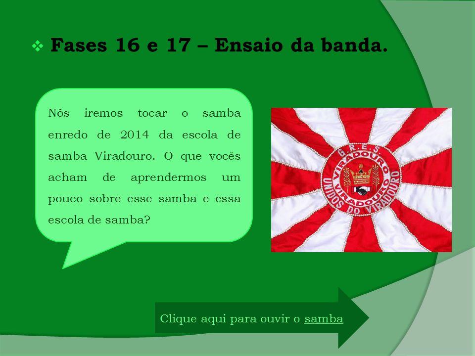  Fases 16 e 17 – Ensaio da banda. Nós iremos tocar o samba enredo de 2014 da escola de samba Viradouro. O que vocês acham de aprendermos um pouco sob