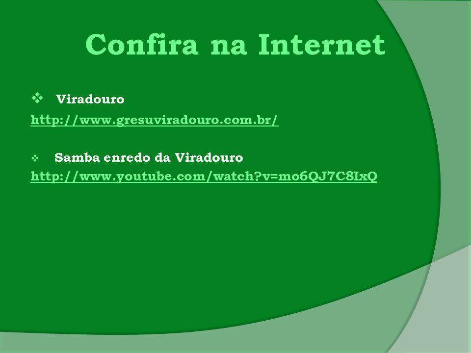 Confira na Internet  Viradouro http://www.gresuviradouro.com.br/  Samba enredo da Viradouro http://www.youtube.com/watch?v=mo6QJ7C8IxQ