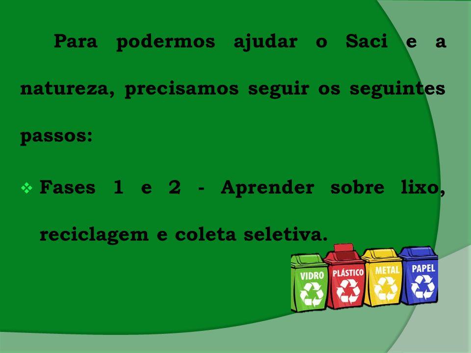 Para podermos ajudar o Saci e a natureza, precisamos seguir os seguintes passos:  Fases 1 e 2 - Aprender sobre lixo, reciclagem e coleta seletiva.