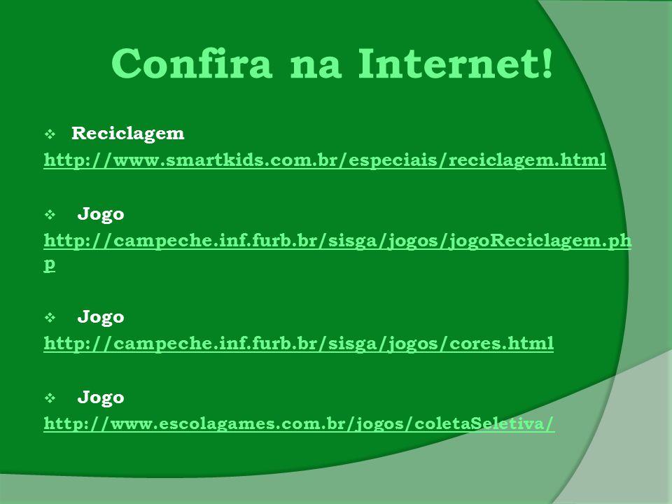 Confira na Internet!  Reciclagem http://www.smartkids.com.br/especiais/reciclagem.html  Jogo http://campeche.inf.furb.br/sisga/jogos/jogoReciclagem.