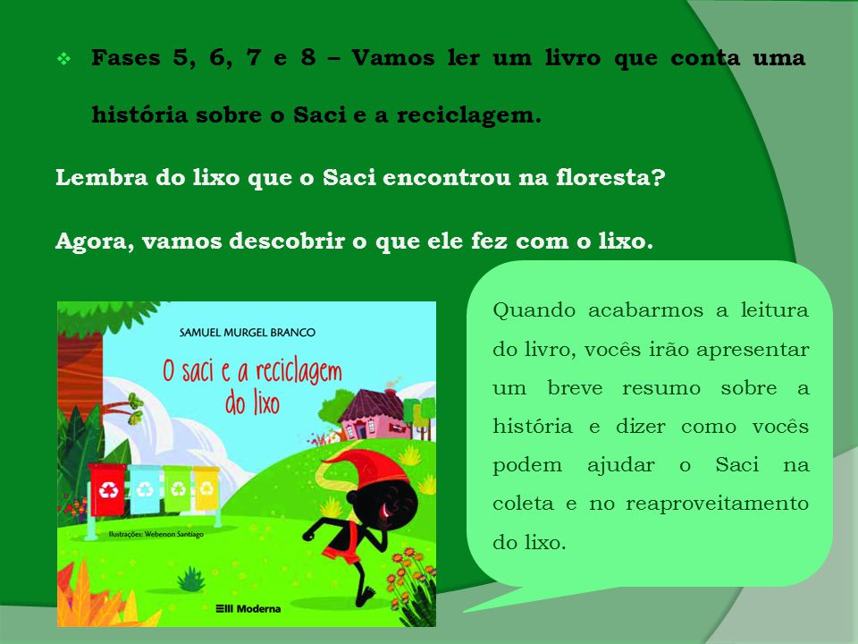  Fases 5, 6, 7 e 8 – Vamos ler um livro que conta uma história sobre o Saci e a reciclagem. Lembra do lixo que o Saci encontrou na floresta? Agora, v