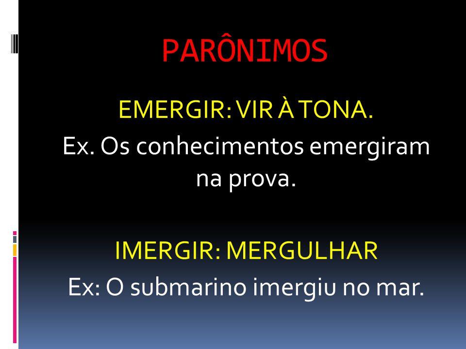 PARÔNIMOS EMERGIR: VIR À TONA. Ex. Os conhecimentos emergiram na prova. IMERGIR: MERGULHAR Ex: O submarino imergiu no mar.