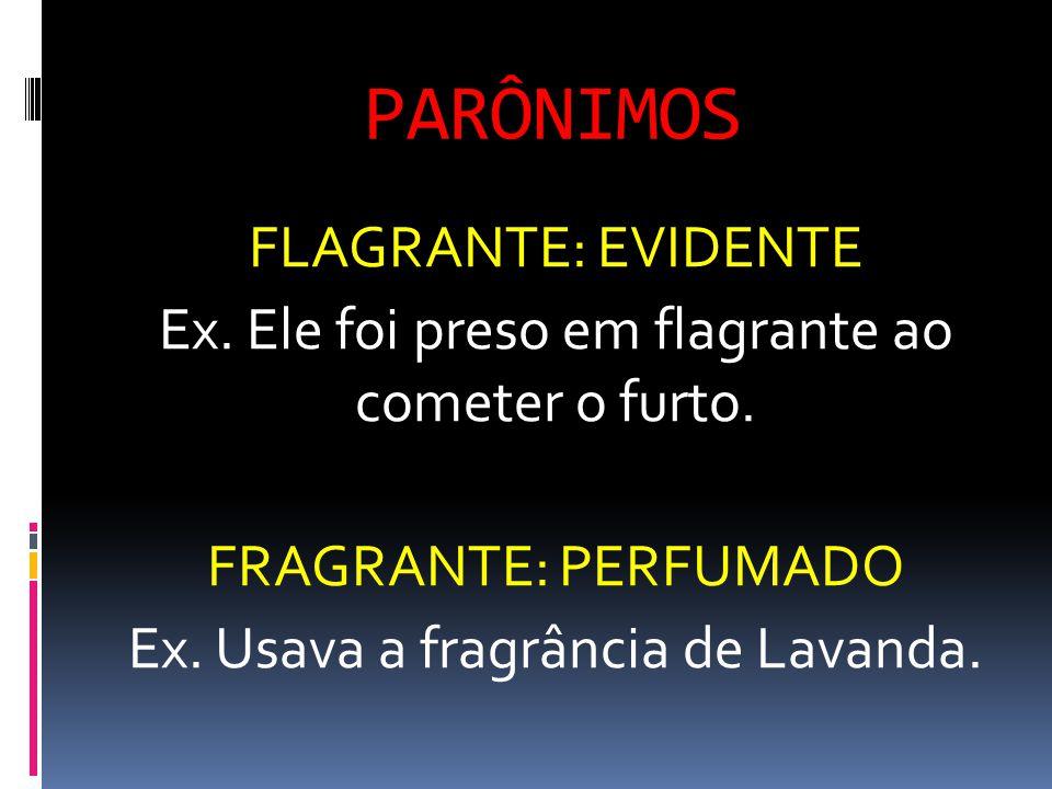 PARÔNIMOS FLAGRANTE: EVIDENTE Ex. Ele foi preso em flagrante ao cometer o furto. FRAGRANTE: PERFUMADO Ex. Usava a fragrância de Lavanda.