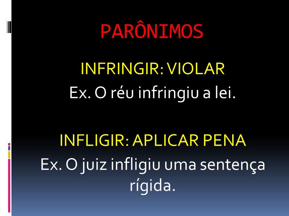 PARÔNIMOS INFRINGIR: VIOLAR Ex. O réu infringiu a lei. INFLIGIR: APLICAR PENA Ex. O juiz infligiu uma sentença rígida.